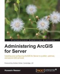 Administering ArcGIS for Server: Installing and configuring ArcGIS for Server to publish, optimize, and secure GIS services